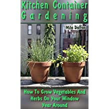 Kitchen Container Gardening: How To Grow Vegetables And Herbs On Your Window Year Around (English Edition)