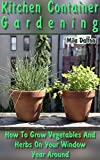 Kitchen Container Gardening: How To Grow Vegetables And Herbs On Your Window Year Around