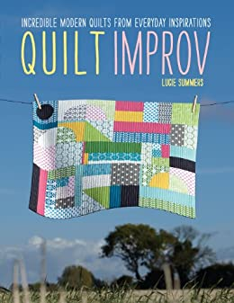 Quilt Improv: Incredible Quilts from Everyday Inspirations by [Summers, Lucie]