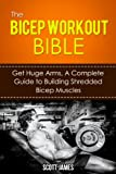 The Bicep Workout Bible: Get Huge Arms, A Complete Guide to Building Shredded Bicep Muscles (Arm Workout, Tricep Workout, Triceps, Biceps, Arm Blaster, ... Diet, Protein Shake) (English Edition)