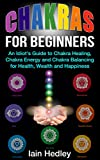 Chakras for Beginners: An Idiot's Guide to Chakra Healing Chakra Energy and Chakra Balancing for Health, Wealth and Happiness (Chakra Healing, Chakra Balancing, Chakra Meditation Book 1)