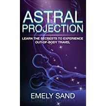 Astral Projection: Learn The Secrets To Experience Out Of Body Control (Astral Travel,Consciousness,Lucid Dreaming Book 1) (English Edition)