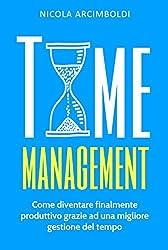 Time Management: Come diventare finalmente produttivo grazie ad una migliore gestione del tempo (Italian Edition)