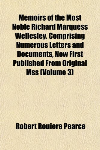 Memoirs of the Most Noble Richard Marquess Wellesley. Comprising Numerous Letters and Documents, Now First Published From Original Mss (Volume 3)