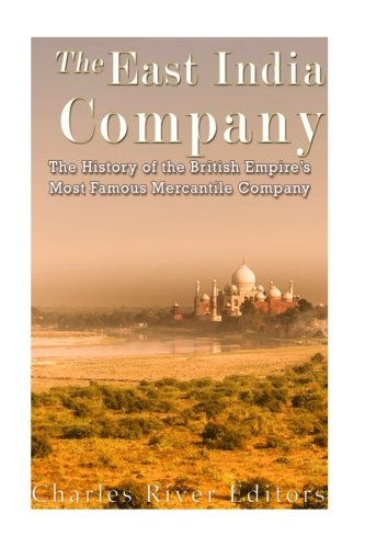 The East India Company: The History of the British Empire's Most Famous Mercantile Company