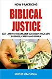 Biblical Justice: How Practicing Social Justice Can Lead To Remarkable Success In Your Life, Business, Career and Family