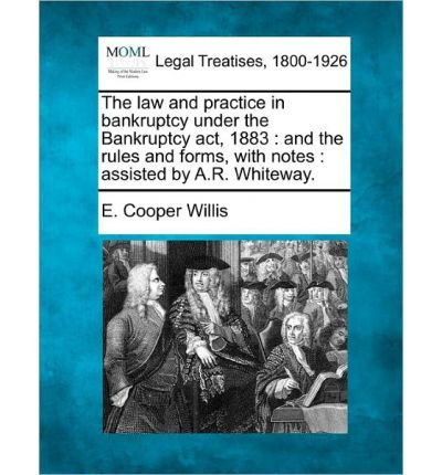The Law and Practice in Bankruptcy Under the Bankruptcy ACT, 1883: And the Rules and Forms, with Notes: Assisted by A.R. Whiteway. (Paperback) - Common