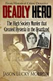 Deadly Hero: The High Society Murder that Created Hysteria in the Heartland