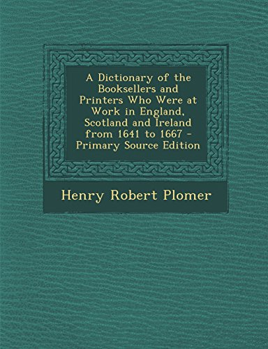 A Dictionary of the Booksellers and Printers Who Were at Work in England, Scotland and Ireland from 1641 to 1667