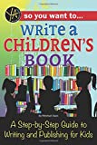 So You Want to Write a Children's Book: A Step-by-step Guide to Writing and Publishing for Kids