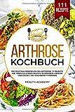 Arthrose Kochbuch: Die richtige Ernährung bei Arthrose. 111 Rezepte die Ihren Gelenken helfen, Schmerzen lindern und gezielt die Gesundheit fördern.