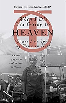 When I Die I'm Going to Heaven 'Cause I've Spent My Time in Hell: A Memoir of My Year As an Army Nurse in Vietnam (English Edition) par [Kautz, Barbara]
