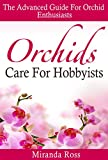 Orchids Care For Hobbyists: THE NEW EDITION, The Advanced Guide For Orchid Enthusiasts (Orchids Care, House Plants Care, Gardening Techniques Book 3)