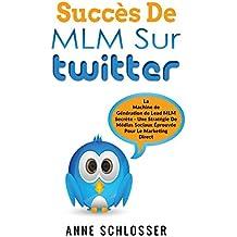 Succès De MLM Sur Twitter: La Machine de Génération de Lead MLM Secrète - Une Stratégie De Médias Sociaux Éprouvée Pour Le Marketing Direct