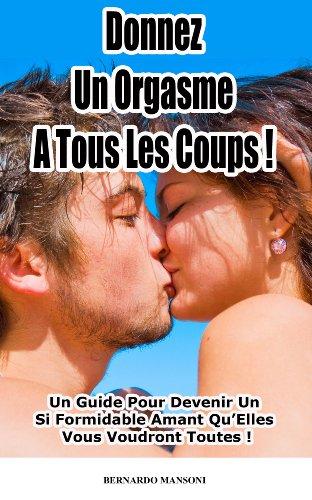 Couverture du livre Donnez Un Orgasme A Tous Les Coups : Un Guide Pour Devenir Un Si Formidable Amant Qu'Elles Vous Voudront Toutes !