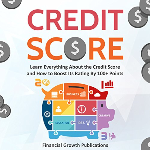 Credit Score: Learn Everything About the Credit Score and How to Boost Its Rating by 100+ Points