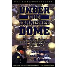 Under The Tarnished Dome: How Notre Dame Betrayd Ideals For Football Glory: How Notre Dame Betrayed Its Ideals for Football Glory
