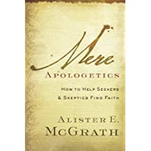 Mere Apologetics: How to Help Seekers and Skeptics Find Faith by Alister E. McGrath (2012-01-01)