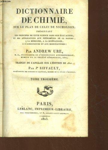 DICTIONNAIRE DE CHIMIE SUR LE PLAN DE CELUI DE NICHOLSON PRESENTANT LES PRINCIPES DE CETTE SCIENCE DANS SON ETAT ACTUEL, ET SES APPLICATIONS AUX PHENOMENES DE LA NATURE, A LA MEDECINE, A LA MINERALOGIE, A L'AGRICULTURE ET AUX MANUFACTURES - 3 TOMES