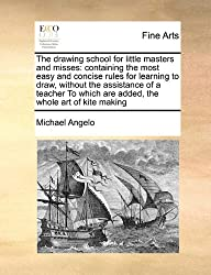 The Drawing School for Little Masters and Misses: Containing the Most Easy and Concise Rules for Learning to Draw, Without the Assistance of a Teacher