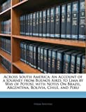 [(Across South America : An Account of a Journey from Buenos Aires to Lima by Way of Potosi, with Notes on Brazil, Argentina, Bolivia, Chile, and Peru)] [By (author) Jr. Hiram Bingham] published on (January, 2010)