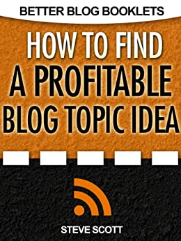 How to Find a Profitable Blog Topic Idea (Better Blog Booklets) by [Scott, Steve]