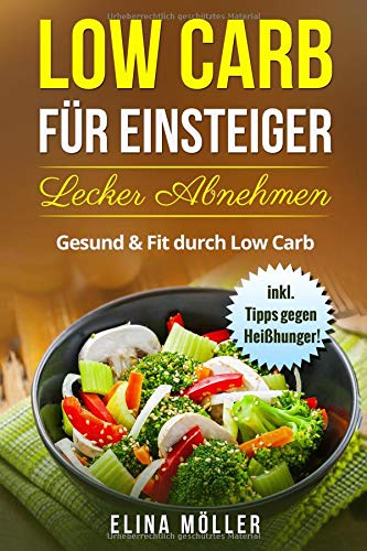 Low Carb für Einsteiger! Schnell und effektiv zur Traumfigur. Nachhaltig Abnehmen mit der Low Carb Diät. Der Ratgeber für den schnellen Einstieg zu einer gesunden kohlenhydratminimierten Diät.