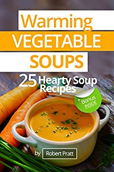 Warming Vegetable Soups: 25 Hearty Soup Recipes (English Edition) di [Pratt, Robert]