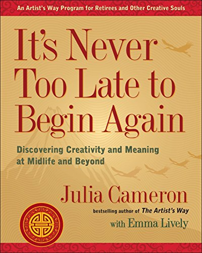 It's Never Too Late to Begin Again: Discovering Creativity and Meaning at Midlife and Beyond (Artist's Way) por Julia Cameron