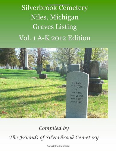 Silverbrook Cemetery Niles, Michigan Graves Listing Vol. 1 A-K 2012 Edition: Compiled by the Friends of Silverbrook Cemetery: Volume 1