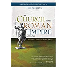 The Church and the Roman Empire (301–490): Constantine, Councils, and the Fall of Rome (Reclaiming Catholic History) (English Edition)