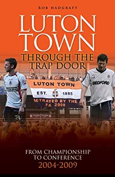 Luton Town: Through the Trap Door 2004-2009 - From Championship to Conference (Desert Island Football Histories) by [Hadgraft, Rob]