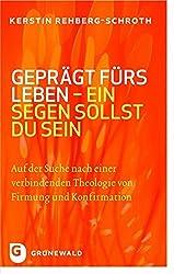 Geprägt Fürs Leben - Ein Segen Sollst Du Sein - Auf Der Suche Nach Einer Verbindenden Theologie Von Firmung Und Konfirmation Unter Sakramententheologischer Perspektive