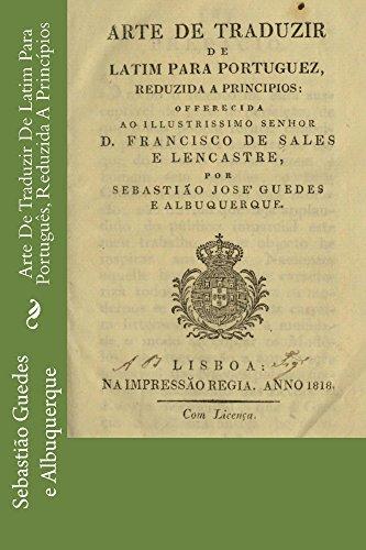 Arte De Traduzir De Latim Para Português, Reduzida A Princípios (Portuguese Edition) por Sebastião José Guedes e Albuquerque