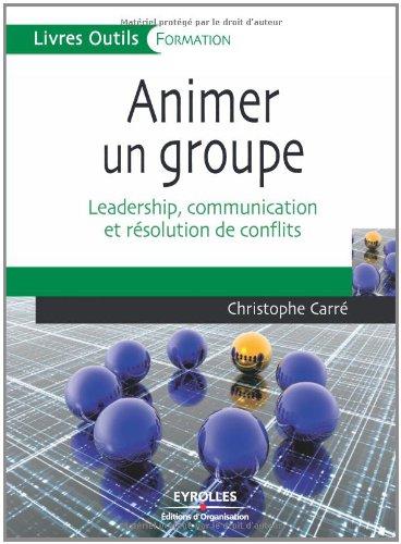 Animer un groupe : Leadership, communication et résolution de conflits par Christophe Carré