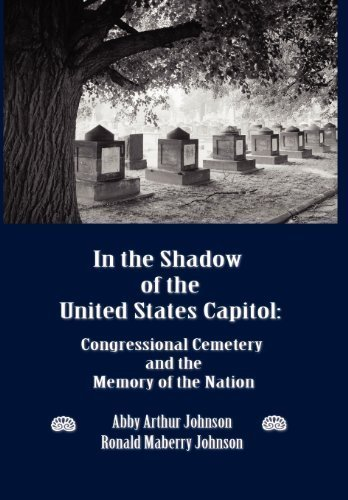 In the Shadow of the United States Capitol: Congressional Cemetery and the Memory of the Nation by Johnson, Abby A., Johnson, Ronald M. (2012) Hardcover