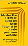 Master the HTML5: Step By Step Tutorial to create your own website: Learn everything about HTML