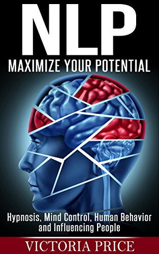 NLP: Maximize Your Potential- Hypnosis, Mind Control, Human Behavior and Influencing People (NLP, Mind Control, Human Behavior) (English Edition)