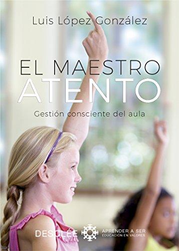 El maestro atento. Gestión consciente del aula (Aprender a ser) por Luis López González