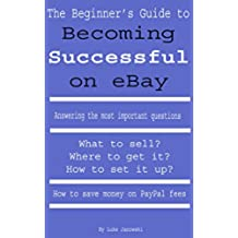 The Beginner's Guide to Becoming Successful on eBay: What to Sell? Where to get it?  How to set it up? How to save money on Pay Pal fees (English Edition)
