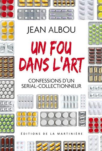 Un fou dans l'art. Confessions d'un serial-collectionneur