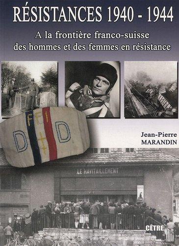 Résistances 1940-1944 : Volume 1, A la frontière franco-suisse, des hommes et des femmes en résistance par Jean-Pierre Marandin