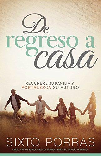 De regreso a casa: Recupere su familia y fortalezca su futuro por Sixto Porras