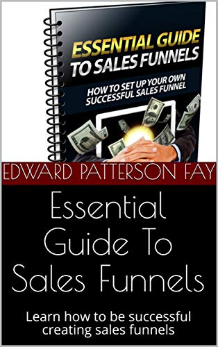 Essential Guide To Sales Funnels: Learn how to be successful creating sales funnels (English Edition)