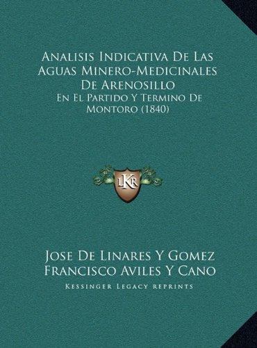 Analisis Indicativa de Las Aguas Minero-Medicinales de Arenoanalisis Indicativa de Las Aguas Minero-Medicinales de Arenosillo Sillo: En El Partido y Termino de Montoro (1840)