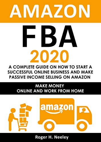 Amazon FBA 2020: A Complete Guide on How to Start a Successful Online Business and Make Passive Income Selling on Amazon: Make Money Online and Work from Home (English Edition)