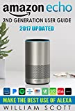 Amazon Echo: Amazon Echo 2nd Generation User Guide 2017 Updated: Make the Best Use of Alexa (alexa, dot, echo amazon, echo user guide, amazon dot, echo ... plus, echo spot) (Amazon Alexa Devices)
