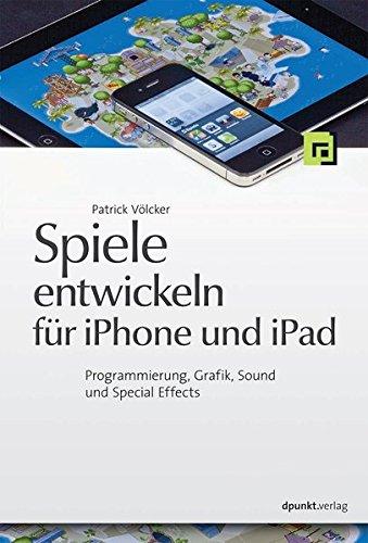 Spiele entwickeln für iPhone und iPad: Programmierung, Grafik, Sound und Special Effects (Ios 3d Spiel Programmierung)
