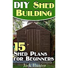 DIY Shed Building: 15 Shed Plans for Beginners: (DIY Shed Plans, DIY Woodworking) (English Edition)