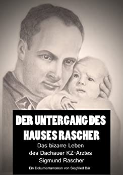 Der Untergang des Hauses Rascher: Das bizarre Leben des KZ-Arztes Sigmund Rascher von [Bär, Siegfried]